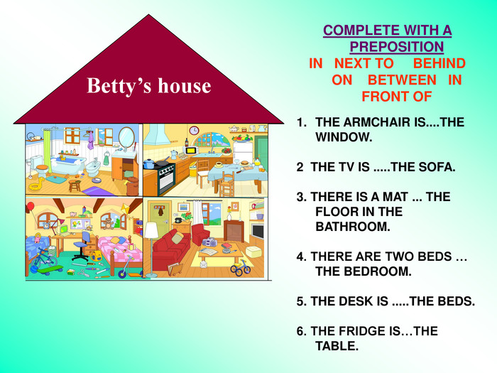 COMPLETE WITH A PREPOSITION                                                               IN   NEXT TO     BEHIND    ON    BETWEEN   IN FRONT OF                                              THE ARMCHAIR IS....THE WINDOW.  2  THE TV IS .....THE SOFA.  3. THERE IS A MAT ... THE FLOOR IN THE BATHROOM.  4. THERE ARE TWO BEDS … THE BEDROOM.  5. THE DESK IS .....THE BEDS.  6. THE FRIDGE IS…THE TABLE. Betty's house Betty's house