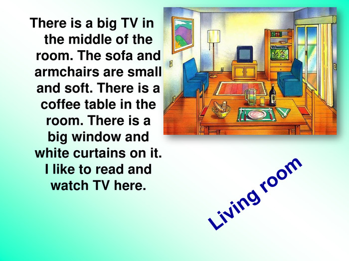 Living room  There is a big TV in the middle of the room. The sofa and armchairs are small and soft. There is a coffee table in the room. There is a big window and white curtains on it. I like to read and watch TV here.
