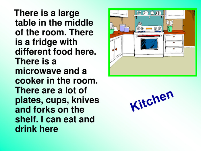 Kitchen     There is a large table in the middle of the room. There is a fridge with different food here. There is a microwave and a cooker in the room. There are a lot of plates, cups, knives and forks on the shelf. I can eat and drink here