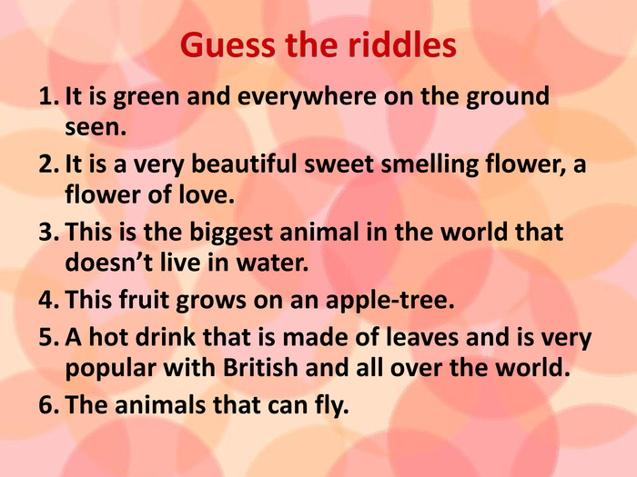 Guess the riddles. It is green and everywhere on the ground seen. It is a very beautiful sweet smelling flower, a flower of love. This is the biggest animal in the world that doesn't live in water. This fruit grows on an apple-tree. A hot drink that is made of leaves and is very popular with British and all over the world. The animals that can fly.