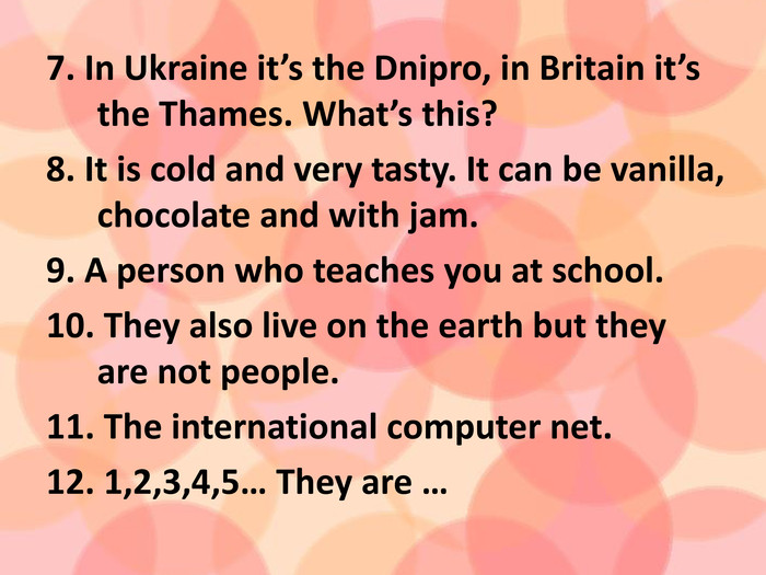 7. In Ukraine it's the Dnipro, in Britain it's the Thames. What's this? 8. It is cold and very tasty. It can be vanilla, chocolate and with jam. 9. A person who teaches you at school. 10. They also live on the earth but they are not people. 11. The international computer net. 12. 1,2,3,4,5… They are …