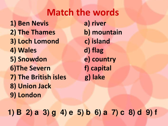 Match the words1) Ben Nevis a) river2) The Thames b) mountain3) Loch Lomond c) island4) Wales d) flag5) Snowdon e) country6)The Severn f) capital 7) The British isles g) lake 8) Union Jack9) London 1) B 2) a 3) g 4) e 5) b 6) a 7) c 8) d 9) f