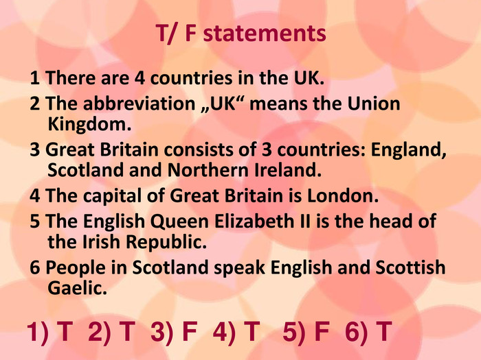 "T/ F statements1 There are 4 countries in the UK.2 The abbreviation ""UK"" means the Union Kingdom.3 Great Britain consists of 3 countries: England, Scotland and Northern Ireland.4 The capital of Great Britain is London.5 The English Queen Elizabeth II is the head of the Irish Republic. 6 People in Scotland speak English and Scottish Gaelic. 1) T 2) T 3) F 4) T 5) F 6) T"