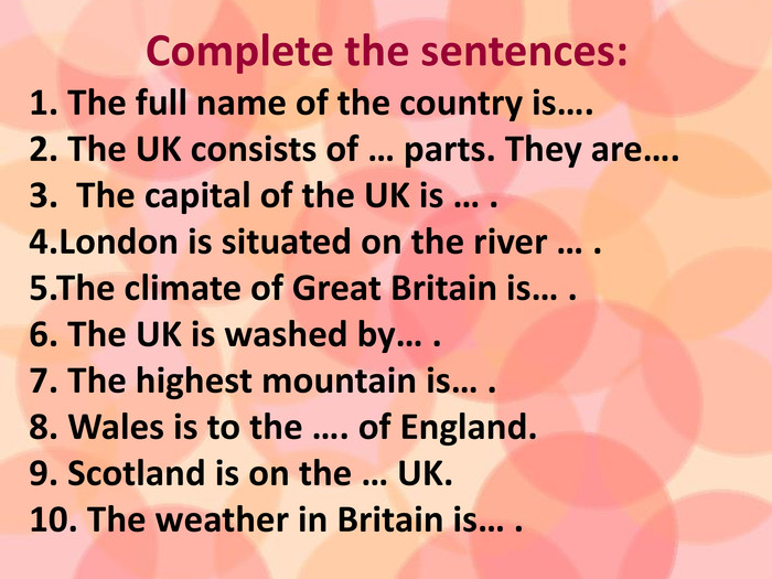 Complete the sentences:1. The full name of the country is….2. The UK consists of … parts. They are….  3. The capital of the UK is … .4. London is situated on the river … .5. The climate of Great Britain is… .6. The UK is washed by… .7. The highest mountain is… .8. Wales is to the …. of England.9. Scotland is on the … UK.10. The weather in Britain is… .