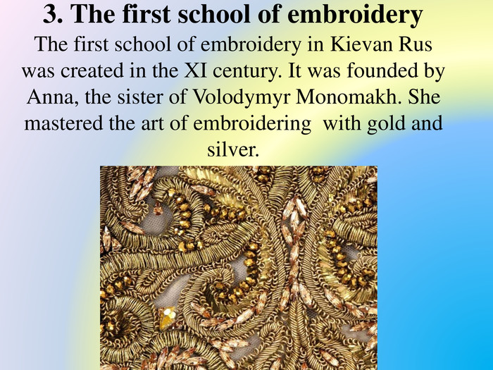 3. The first school of embroidery. The first school of embroidery in Kievan Rus was created in the XI century. It was founded by Anna, the sister of Volodymyr Monomakh. She mastered the art of embroidering with gold and silver.