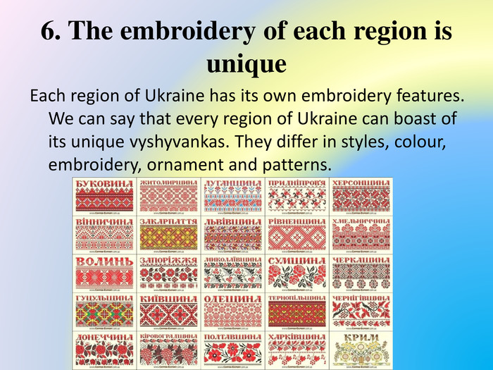 6. The embroidery of each region is unique. Each region of Ukraine has its own embroidery features. We can say that every region of Ukraine can boast of its unique vyshyvankas. They differ in styles, colour, embroidery, ornament and patterns.