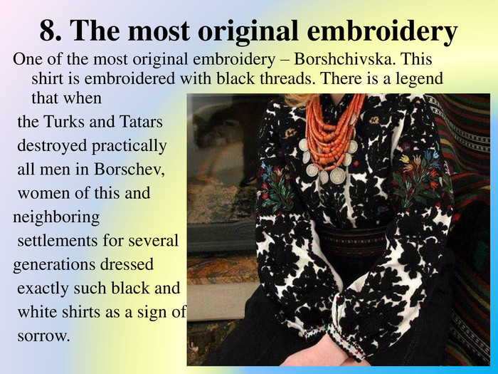 8. The most original embroidery. One of the most original embroidery – Borshchivska. This shirt is embroidered with black threads. There is a legend that when the Turks and Tatars destroyed practically all men in Borschev, women of this and neighboring settlements for several generations dressed exactly such black and white shirts as a sign of sorrow.