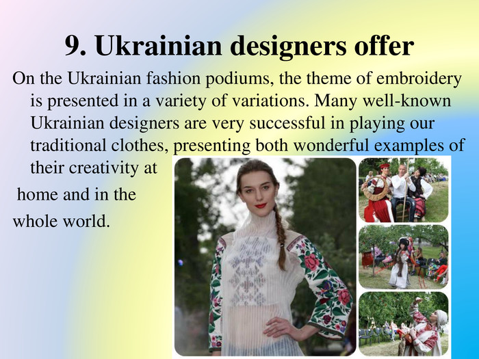 9. Ukrainian designers offer. On the Ukrainian fashion podiums, the theme of embroidery is presented in a variety of variations. Many well-known Ukrainian designers are very successful in playing our traditional clothes, presenting both wonderful examples of their creativity at home and in the whole world.