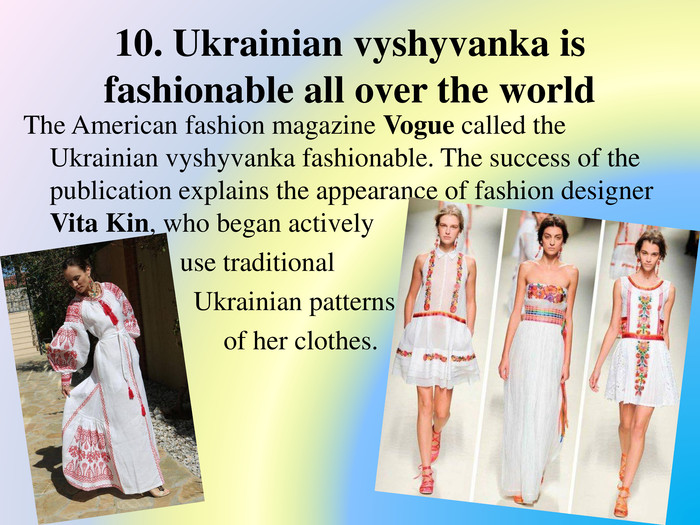 10. Ukrainian vyshyvanka is fashionable all over the world. The American fashion magazine Vogue called the Ukrainian vyshyvanka fashionable. The success of the publication explains the appearance of fashion designer Vita Kin, who began actively use traditional Ukrainian patterns in the design of her clothes.
