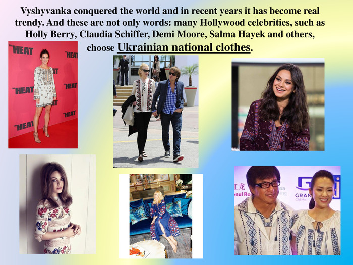 Vyshyvanka conquered the world and in recent years it has become real trendy. And these are not only words: many Hollywood celebrities, such as Holly Berry, Claudia Schiffer, Demi Moore, Salma Hayek and others, choose Ukrainian national clothes.