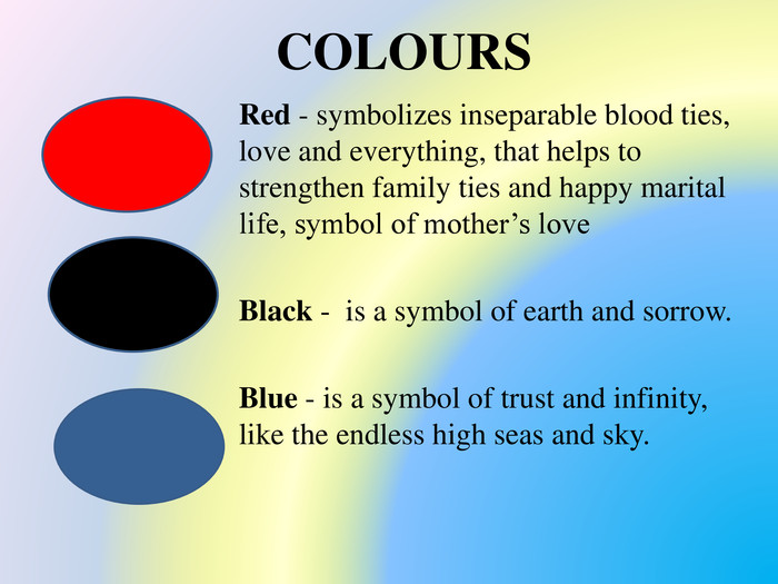 COLOURS Red - symbolizes inseparable blood ties, love and everything, that helps to strengthen family ties and happy marital life, symbol of mother's love Black - is a symbol of earth and sorrow. Blue - is a symbol of trust and infinity, like the endless high seas and sky.