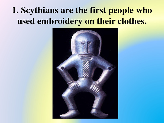1. Scythians are the first people who used embroidery on their clothes.