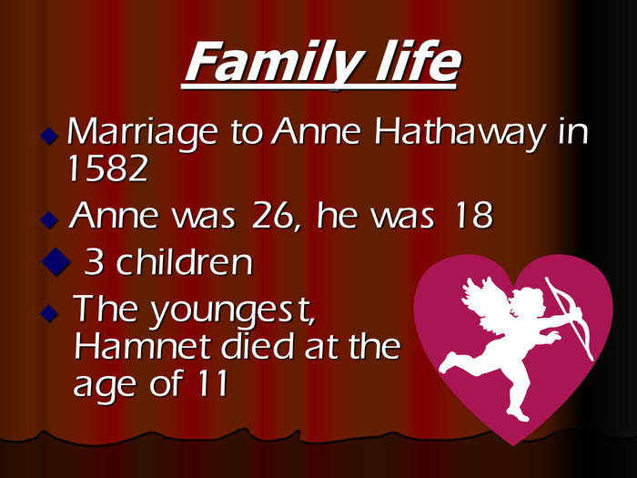 Family life  Marriage to Anne Hathaway in 1582   Anne was 26, he was 18  3 children   The youngest,    Hamnet died at the  age of 11