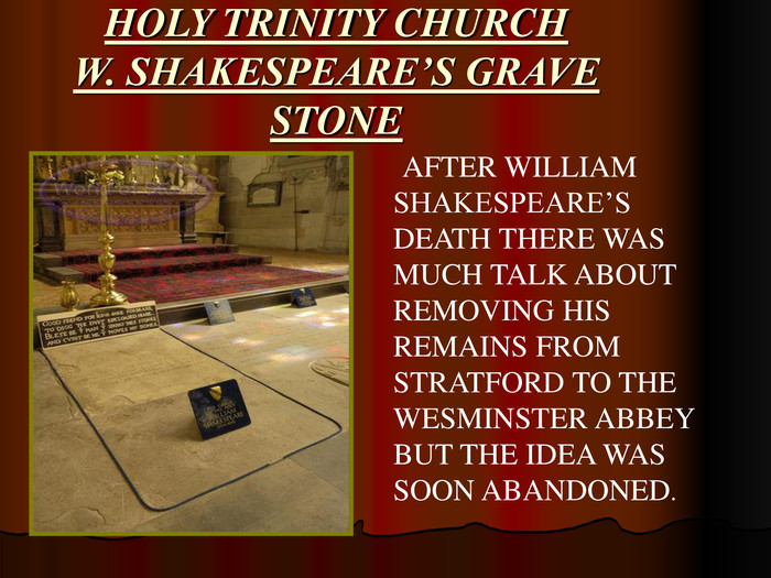 AFTER WILLIAM SHAKESPEARE'S DEATH THERE WAS MUCH TALK ABOUT  REMOVING HIS REMAINS FROM STRATFORD TO THE  WESMINSTER ABBEY BUT THE IDEA WAS SOON ABANDONED.   HOLY TRINITY CHURCH W. SHAKESPEARE'S GRAVE STONE