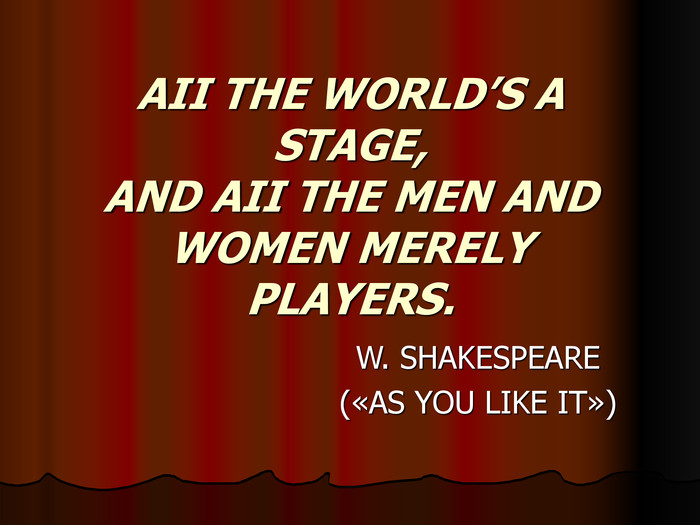 AII THE WORLD'S A STAGE, AND AII THE MEN AND WOMEN MERELY PLAYERS.