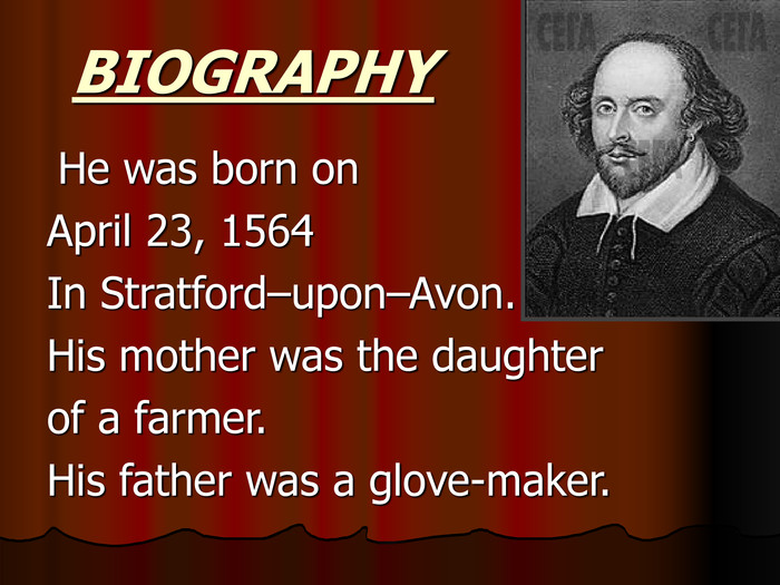 BIOGRAPHY  He was born on April 23, 1564  In Stratford–upon–Avon. His mother was the daughter of a farmer. His father was a glove-maker.