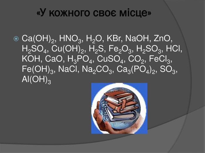 «У кожного своє місце»Ca(OH)2, HNO3, H2 O, KBr, Na. OH, Zn. O, H2 SO4, Cu(OH)2, H2 S, Fe2 O3, H2 SO3, HCl, KOH, Ca. O, H3 PO4, Cu. SO4, CO2, Fe. Cl3, Fe(OH)3, Na. Cl, Na2 CO3, Ca3(PO4)2, SO3, Al(OH)3