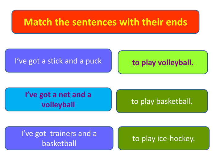 Match the sentences with their ends. I've got a stick and a puck. I've got a net and a volleyball I've got trainers and a basketballto play basketball.to play volleyball.to play ice-hockey.