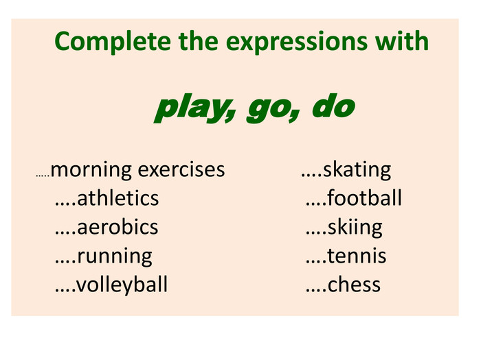 Complete the expressions with play, go, do …..morning exercises ….skating ….athletics ….football ….aerobics ….skiing ….running ….tennis ….volleyball ….chess