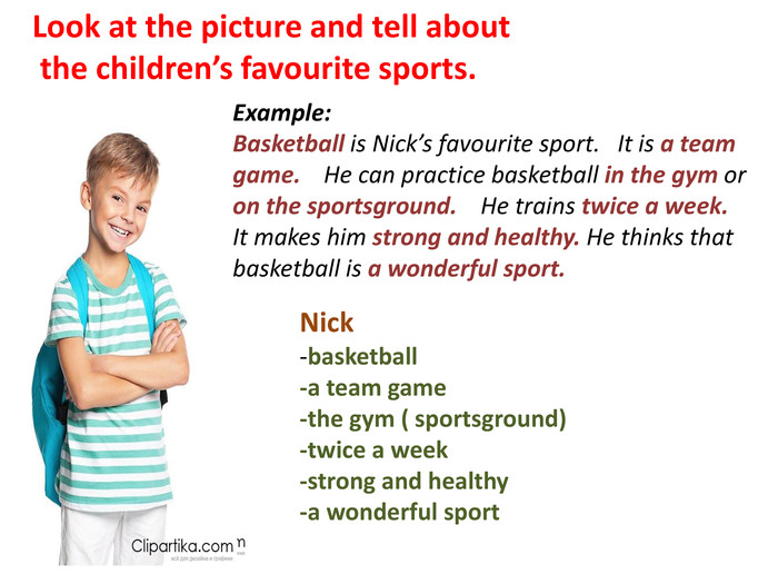 Look at the picture and tell about the children's favourite sports. Example: Basketball is Nick's favourite sport. It is a team game. He can practice basketball in the gym or on the sportsground. He trains twice a week. It makes him strong and healthy. He thinks that basketball is a wonderful sport. Nick -basketball -a team game -the gym ( sportsground) -twice a week -strong and healthy -a wonderful sport