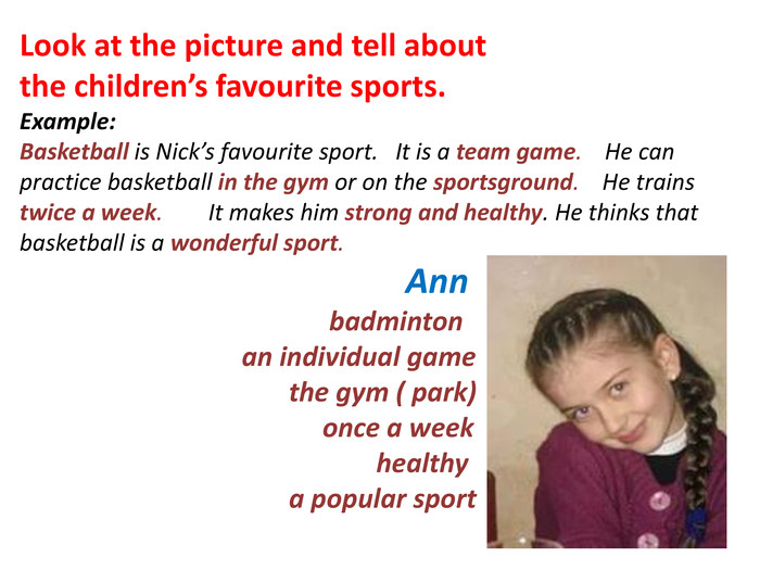 Look at the picture and tell about the children's favourite sports. Example: Basketball is Nick's favourite sport. It is a team game. He can practice basketball in the gym or on the sportsground. He trains twice a week. It makes him strong and healthy. He thinks that basketball is a wonderful sport. Ann badminton an individual game the gym ( park) once a week healthy a popular sport