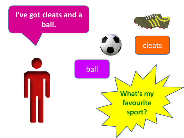 I've got cleats and a ball. What's my favourite sport?ballcleats