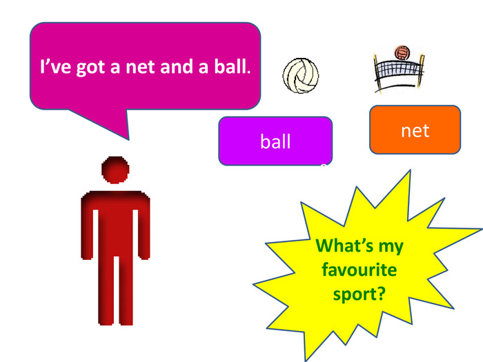 I've got a net and a ball.netball. What's my favourite sport?e