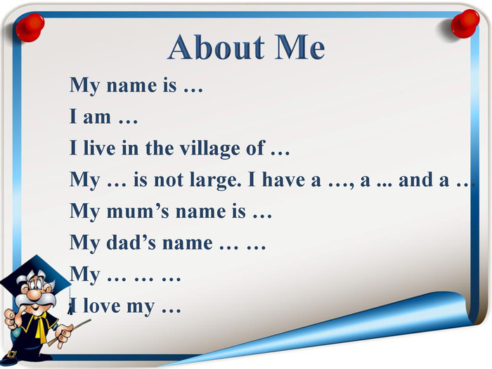 My name is … I am … I live in the village of … My … is not large. I have a …, a ... and a … My mum's name is … My dad's name … … My … … … I love my …