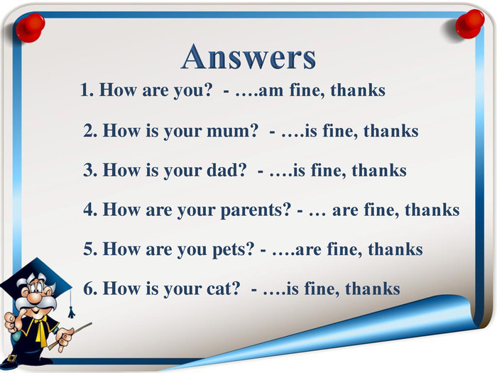 1. How are you?  - ….am fine, thanks   2. How is your mum?  - ….is fine, thanks   3. How is your dad?  - ….is fine, thanks   4. How are your parents? - … are fine, thanks   5. How are you pets? - ….are fine, thanks   6. How is your cat?  - ….is fine, thanks