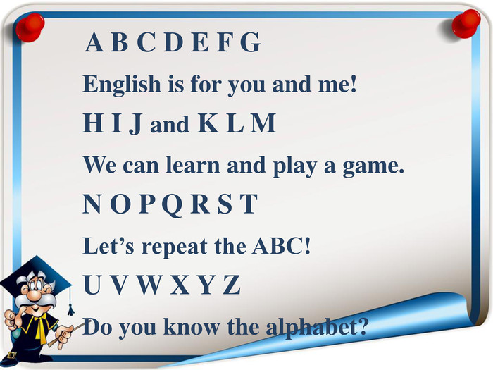 A B C D E F G    English is for you and me!    H I J and K L M    We can learn and play a game.    N O P Q R S T    Let's repeat the ABC!    U V W X Y Z    Do you know the alphabet?