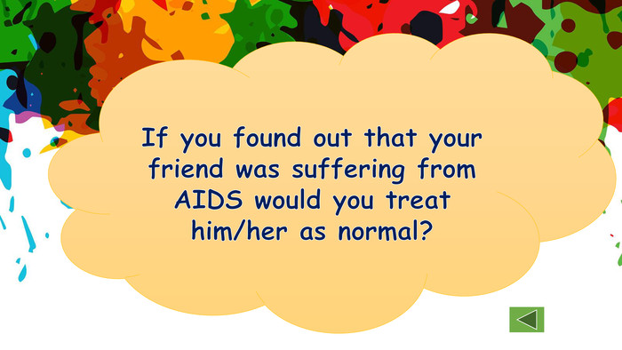 If you found out that your friend was suffering from AIDS would you treat him/her as normal?