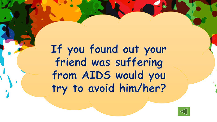 If you found out your friend was suffering from AIDS would you try to avoid him/her?