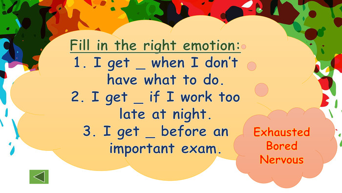 Fill in the right emotion: I get _ when I don't have what to do. I get _ if I work too late at night. I get _ before an important exam. Exhausted. Bored. Nervous