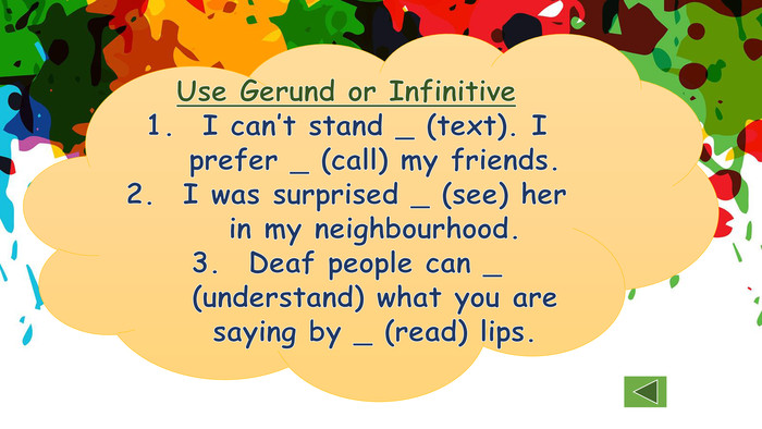 Use Gerund or Infinitive. I can't stand _ (text). I prefer _ (call) my friends. I was surprised _ (see) her in my neighbourhood. Deaf people can _ (understand) what you are saying by _ (read) lips.