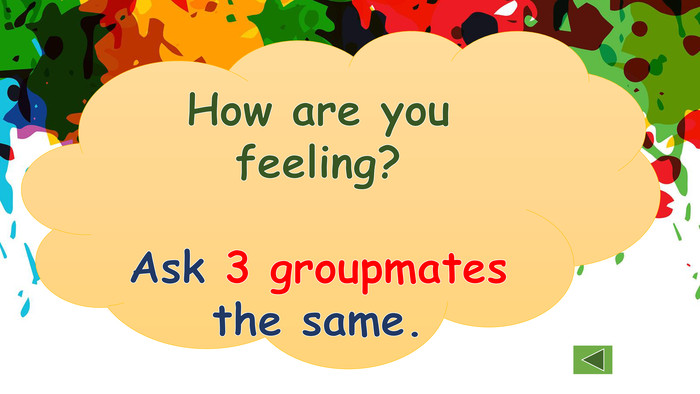 How are you feeling?Ask 3 groupmates the same.