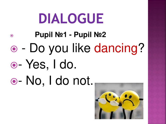 Pupil №1 - Pupil №2  - Do you like dancing? - Yes, I do. - No, I do not.
