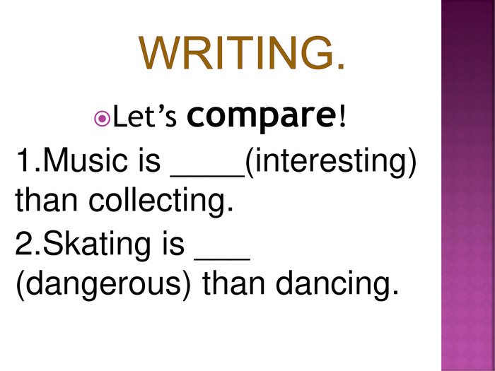 Let's compare! 1.Music is ____(interesting) than collecting. 2.Skating is ___ (dangerous) than dancing.