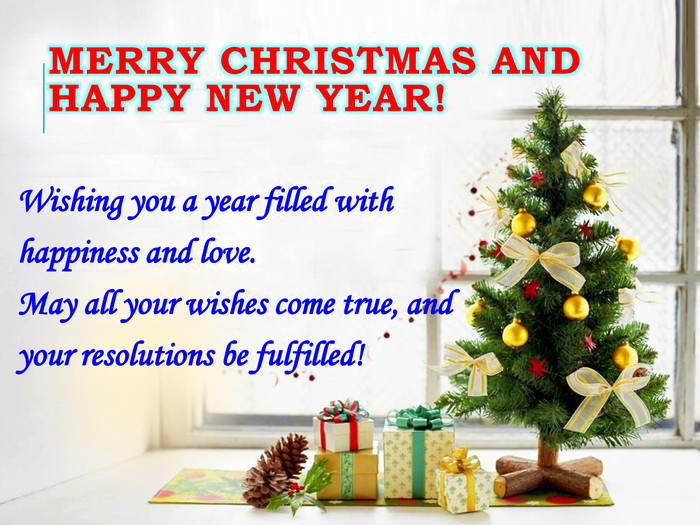 Merry Christmas and happy new year!Wishing you a year filled with happiness and love. May all your wishes come true, and your resolutions be fulfilled!