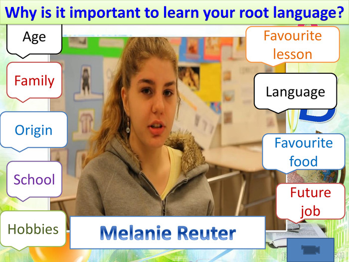 Melanie Reuter. Age. Family. Favourite lesson. Language. Favourite food. Origin Hobbies. School. Future job. Why is it important to learn your root language?
