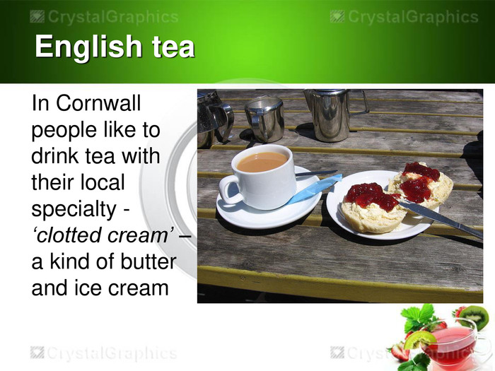 English tea	In Cornwall people like to drink tea with their local specialty - 'clotted cream' – a kind of butter and ice cream