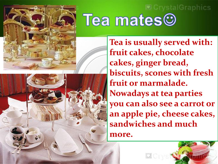 Tea is usually served with: fruit cakes, chocolate cakes, ginger bread, biscuits, scones with fresh fruit or marmalade. Nowadays at tea parties you can also see a carrot or an apple pie, cheese cakes, sandwiches and much more. Tea mates