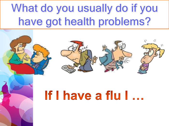 What do you usually do if you have got health problems?If I have a flu I …