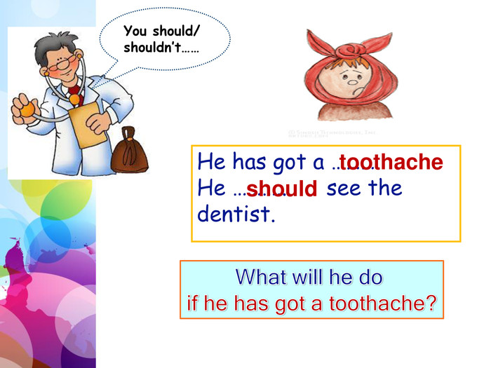 You should/ shouldn't……He has got a ………. He ……….. see the dentist.toothacheshould. What will he do if he has got a toothache?