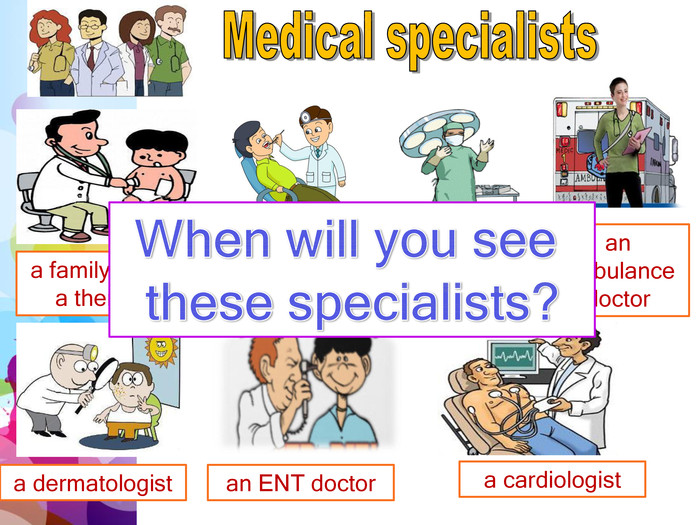 Medical specialistsa family doctor/ a therapist a dentista surgeonan ambulance doctora dermatologistan ENT doctora cardiologist. When will you see these specialists?