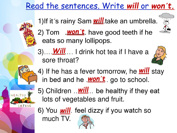 Read the sentences. Write will or won´t. If it´s rainy Sam ……..take an umbrella. Tom   ……………. have good teeth if he eats so many lollipops. …………. I drink hot tea if I have a sore throat? If he has a fever tomorrow, he ….. stay in bed and he ………. go to school. Children ……… be healthy if they eat lots of vegetables and fruit. You …… feel dizzy if you watch so much TV.willwon´t. Willwillwon´twillwill