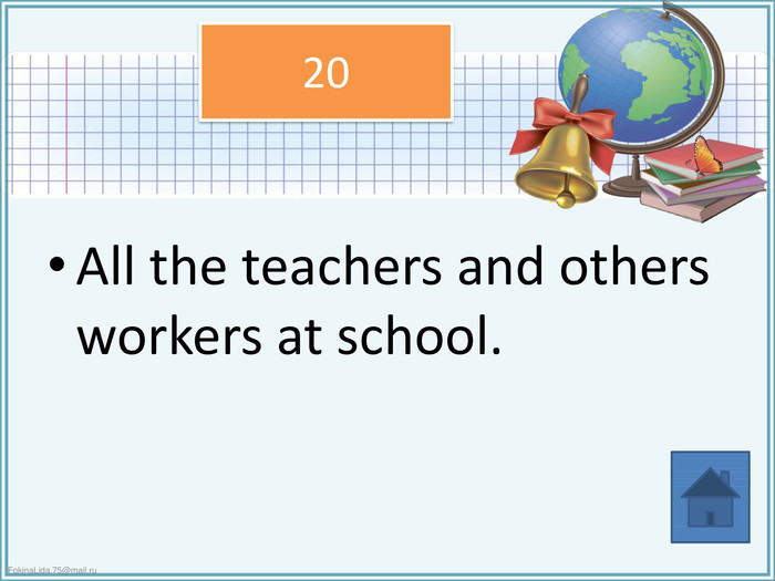 All the teachers and others workers at school.20