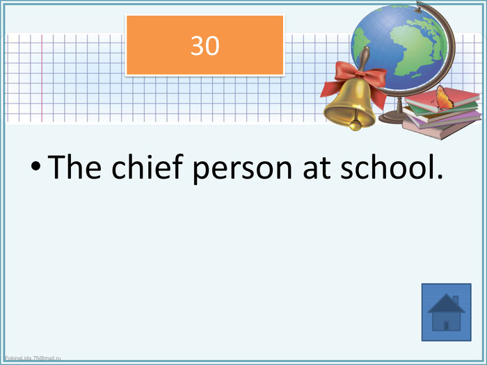 The chief person at school.30