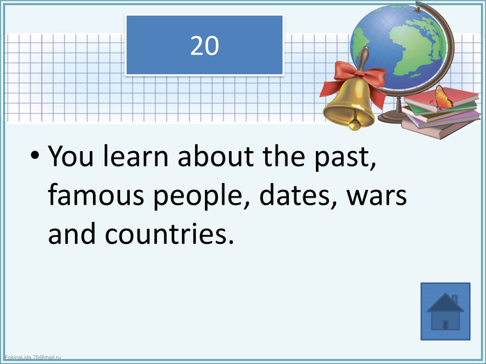 You learn about the past, famous people, dates, wars and countries.20