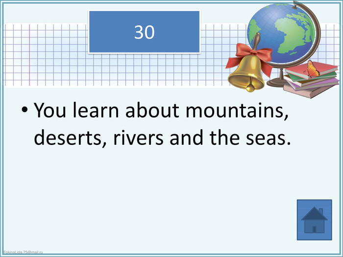 You learn about mountains, deserts, rivers and the seas.30