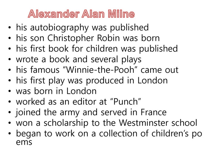 "Alexander Alan Milnehis autobiography was publishedhis son Christopher Robin was bornhis first book for children was publishedwrote a book and several playshis famous ""Winnie-the-Pooh"" came outhis first play was produced in Londonwas born in Londonworked as an editor at ""Punch""joined the army and served in France won a scholarship to the Westminster schoolbegan to work on a collection of children's poems"